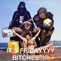 Its friday BITCHES!!!!!