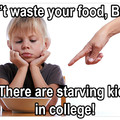 Dont waste your food, save it for when you go to college