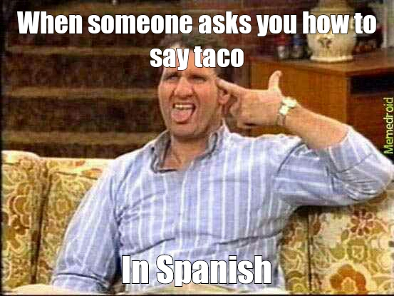 Idiots... the word taco CAME from Mexico - meme