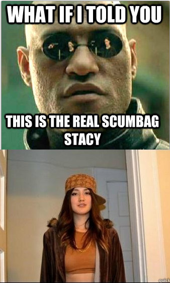 the real scumbag stacy - meme