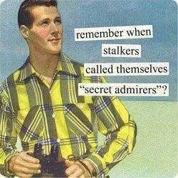 Stalker? No, I'm uhh.. just a secret admirer *insert: bad poker face - meme